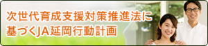 延岡農業協同組合 次世代育成支援対策推進法に基づくJA延岡行動計画